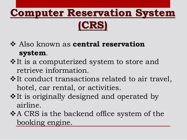 computerized reservation system Computer reservation system  also known as central reservation system it is a computerized system to store and retrieve information it conduct.