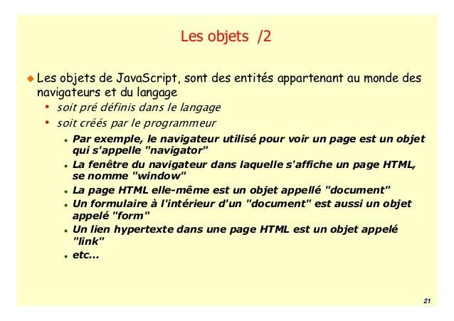 Les objets /2Les objets de JavaScript, sont des entités appartenant au monde desnavigateurs et du langage • soit pré défin...