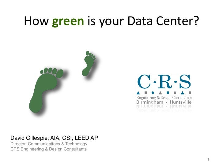 How green is your Data Center?     David Gillespie, AIA, CSI, LEED AP Director: Communications & Technology CRS Engineerin...