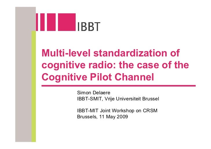 Multi-level standardization of cognitive radio: the case of the Cognitive Pilot Channel        Simon Delaere        IBBT-S...