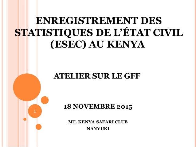 ENREGISTREMENT DES STATISTIQUES DE L'ÉTAT CIVIL (ESEC) AU KENYA ATELIER SUR LE GFF 18 NOVEMBRE 2015 MT. KENYA SAFARI CLUB ...