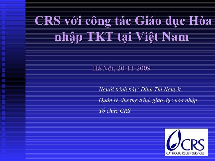 CRS với công tác Giáo dục Hòa nhập TKT tại Việt Nam Hà Nội, 20-11-2009 Người trình bày: Đinh Thị Nguyệt Quản lý chương trì...