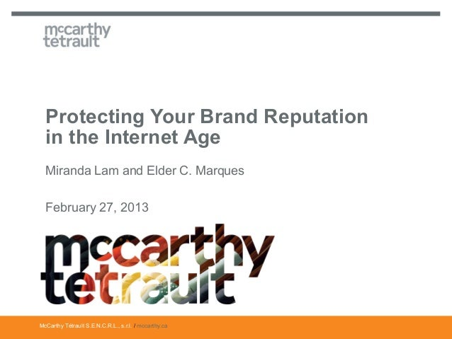 Protecting Your Brand Reputation  in the Internet Age  Miranda Lam and Elder C. Marques  February 27, 2013McCarthy Tétraul...
