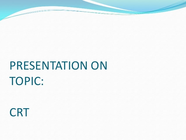 PRESENTATION ON TOPIC:  CRT
