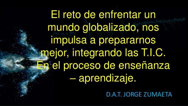 El reto de enfrentar un  mundo globalizado, nos  impulsa a prepararnos mejor, integrando las T.I.C.En el proceso de enseña...