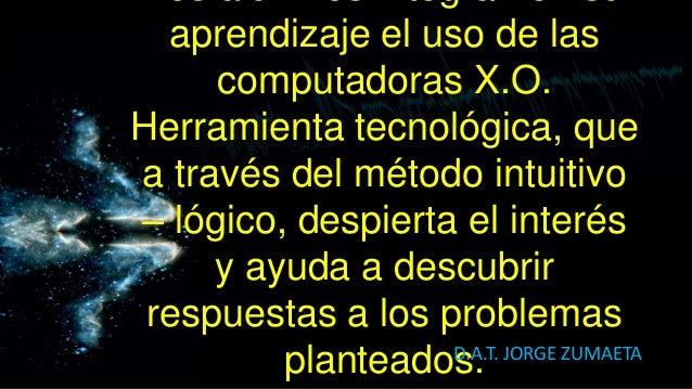 aprendizaje el uso de las     computadoras X.O.Herramienta tecnológica, quea través del método intuitivo– lógico, despiert...
