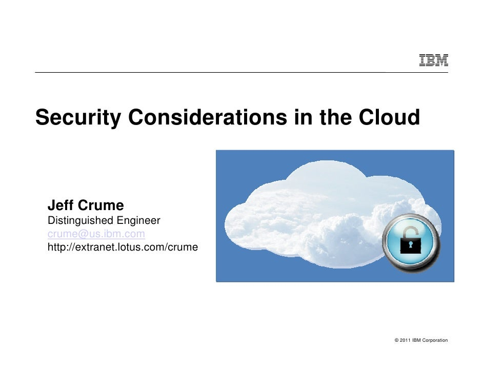 Security Considerations in the Cloud Jeff Crume Distinguished Engineer crume@us.ibm.com http://extranet.lotus.com/crume   ...