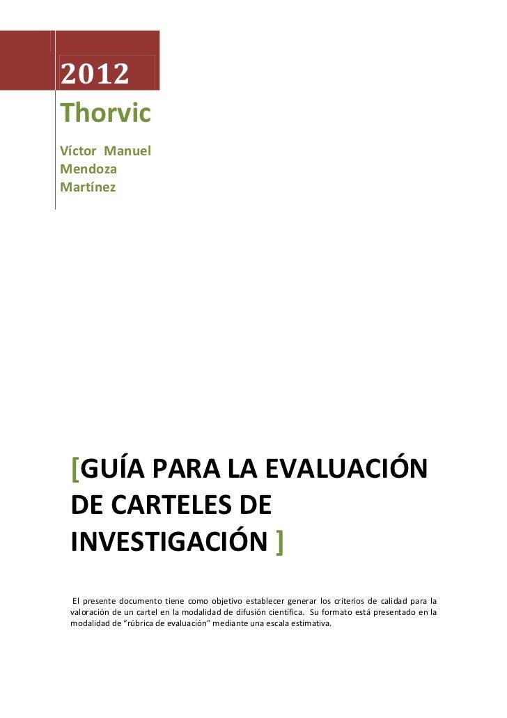 2012ThorvicVíctor ManuelMendozaMartínez [GUÍA PARA LA EVALUACIÓN DE CARTELES DE INVESTIGACIÓN ]  El presente documento tie...