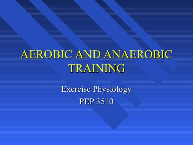 AEROBIC AND ANAEROBIC TRAINING Exercise Physiology PEP 3510