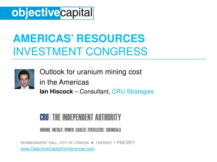 AMERICAS' RESOURCESINVESTMENT CONGRESS          Outlook for uranium mining cost          in the Americas          Ian Hisc...