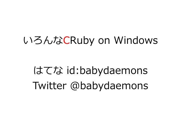 いろんなCRuby on Windows    はてな id:babydaemons  Twitter @babydaemons