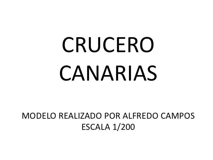 CRUCERO       CANARIASMODELO REALIZADO POR ALFREDO CAMPOS            ESCALA 1/200