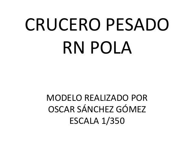 CRUCERO PESADORN POLAMODELO REALIZADO POROSCAR SÁNCHEZ GÓMEZESCALA 1/350