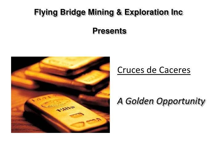 Flying Bridge Mining & Exploration Inc Presents<br />Cruces de Caceres<br />A Golden Opportunity<br />