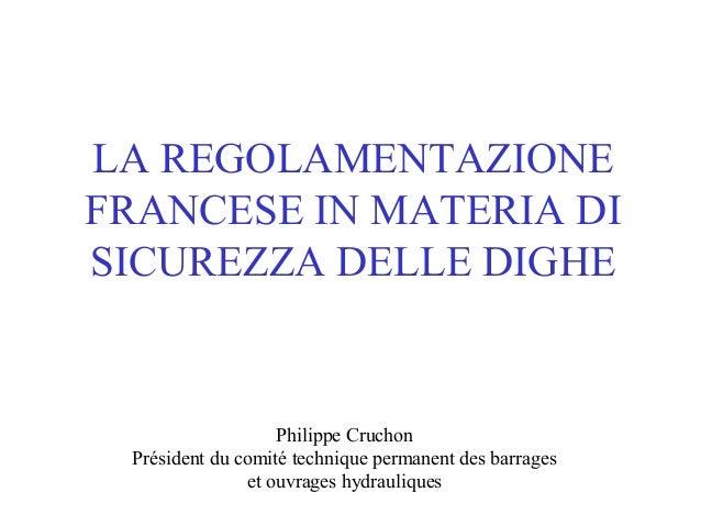 LA REGOLAMENTAZIONE FRANCESE IN MATERIA DI SICUREZZA DELLE DIGHE  Philippe Cruchon Président du comité technique permanent...