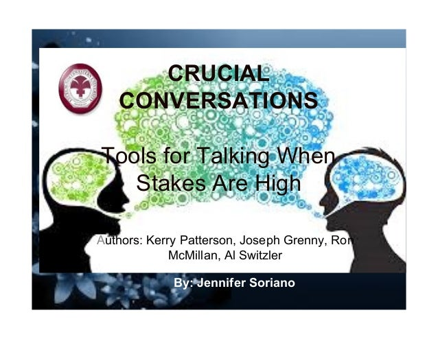 CRUCIAL CONVERSATIONS Tools for Talking When Stakes Are High Authors: Kerry Patterson, Joseph Grenny, Ron McMillan, Al Swi...
