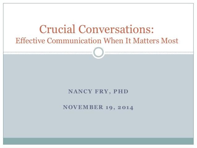 Crucial Conversations:  Effective Communication When It Matters Most  NANCY FRY, PHD  NOVEMBER 19, 2014