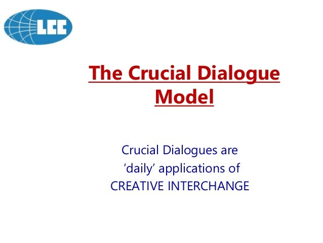 The Crucial Dialogue Model Crucial Dialogues are 'daily' applications of CREATIVE INTERCHANGE