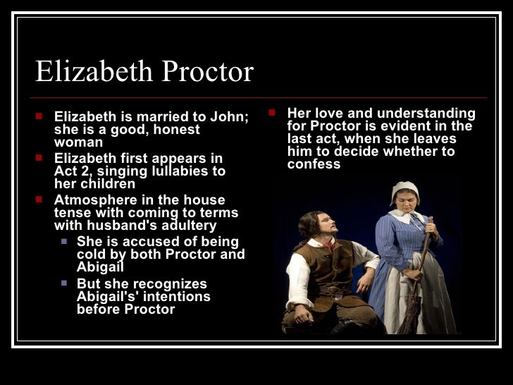 elizabeth proctor love versus honesty You loved me, john proctor, and whatever sin it is, you love me yet abigail williams utters these words in an act i conversation with john proctor, clueing the audience in to her past affair with him.