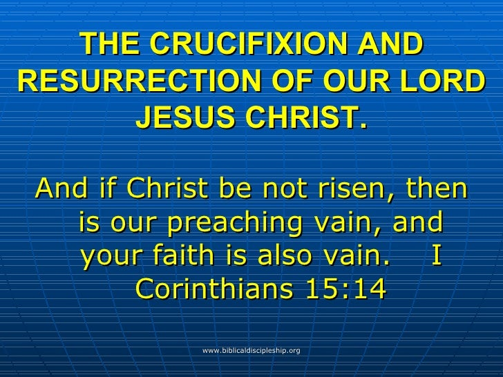 THE CRUCIFIXION AND RESURRECTION OF OUR LORD JESUS CHRIST. <ul><li>And if Christ be not risen, then is our preaching vain,...