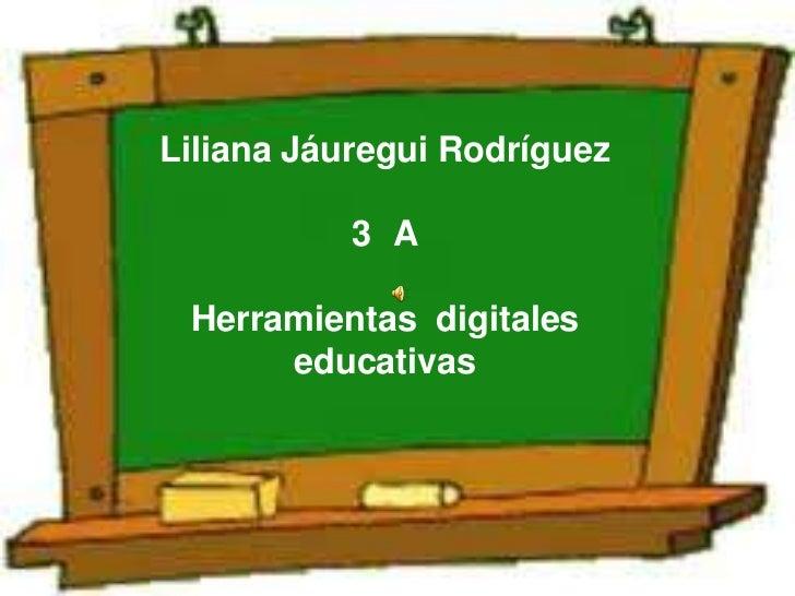 Liliana Jáuregui Rodríguez           3 A Herramientas digitales      educativas