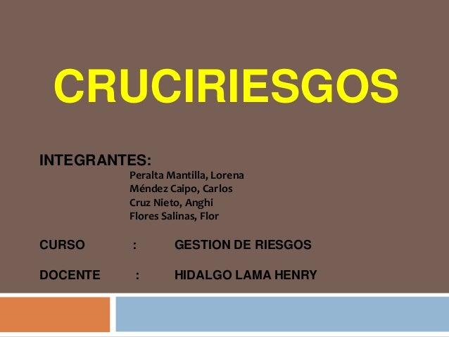 CRUCIRIESGOSINTEGRANTES:Peralta Mantilla, LorenaMéndez Caipo, CarlosCruz Nieto, AnghiFlores Salinas, FlorCURSO : GESTION D...