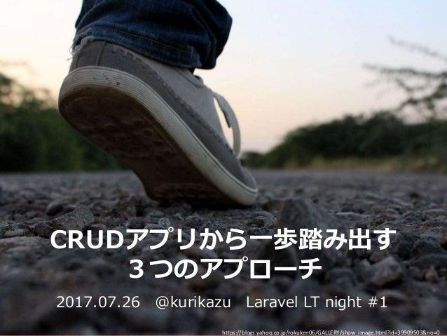 CRUDアプリから一歩踏み出す 3つのアプローチ 2017.07.26 @kurikazu Laravel LT night #1 https://blogs.yahoo.co.jp/rokuken06/GALLERY/show_image.h...