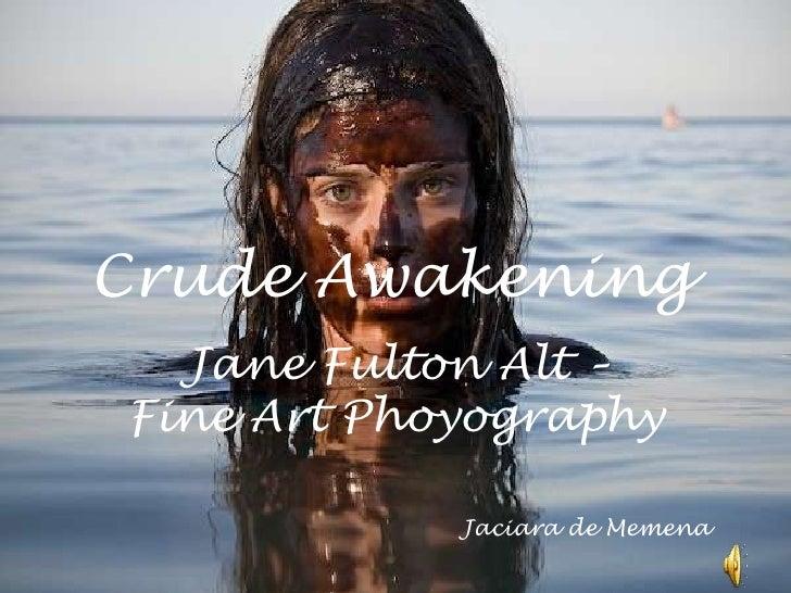 CrudeAwakening<br />Jane FultonAlt – Fine ArtPhoyography<br />Jaciara de Memena<br />