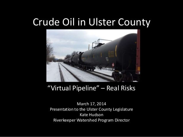 """Crude Oil in Ulster County """"Virtual Pipeline"""" – Real Risks March 17, 2014 Presentation to the Ulster County Legislature Ka..."""