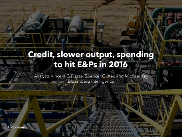 Credit, slower output, spending to hit E&Ps in 2016 Analysts Vincent G Piazza, Spencer Cutter, and Michael Kay Bloomberg I...