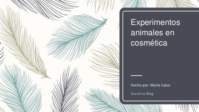 Experimentos animales en cosmética Hecho por: María Calvo Susurros Blog