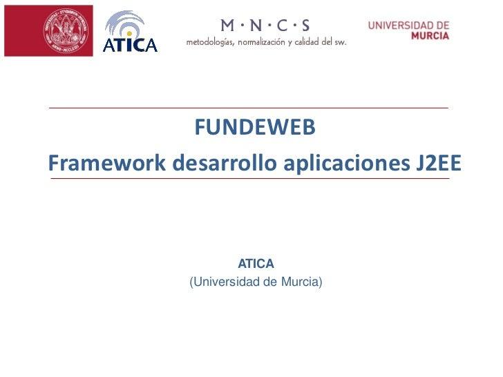 FUNDEWEBFramework desarrollo aplicaciones J2EE                     ATICA            (Universidad de Murcia)