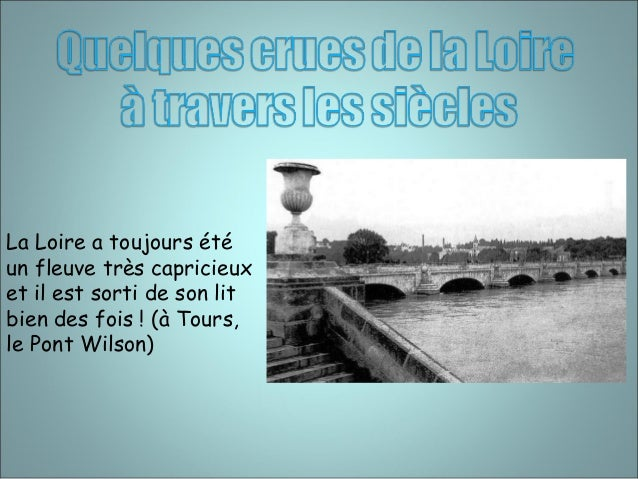 La Loire a toujours été  un fleuve très capricieux  et il est sorti de son lit  bien des fois ! (à Tours,  le Pont Wilson)