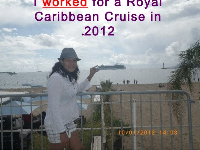 I worked for a Royal Caribbean Cruise in 2012.