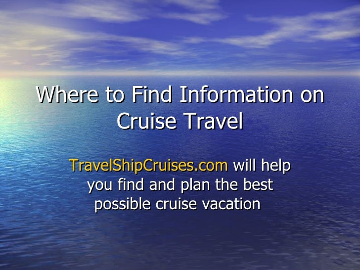 Where to Find Information on Cruise Travel TravelShipCruises.com  will help you find and plan the best possible cruise vac...