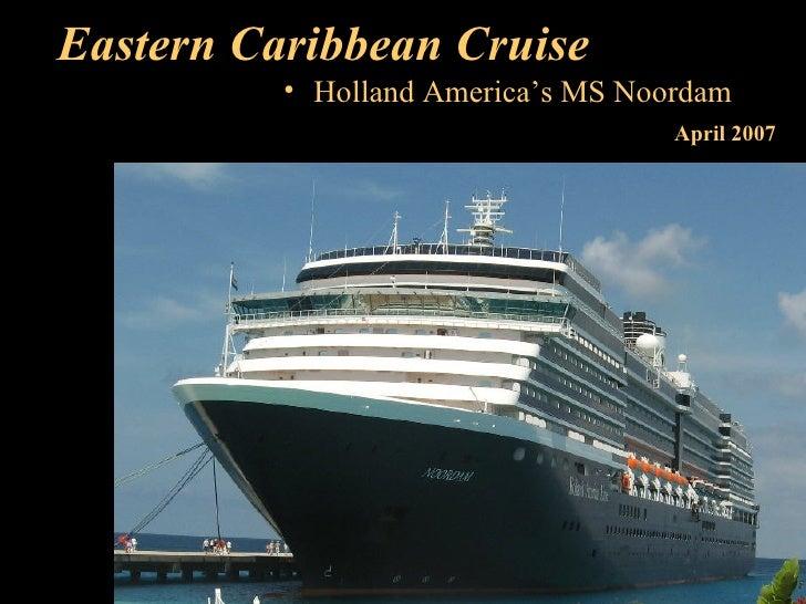 Eastern Caribbean Cruise <ul><li>Holland America's MS Noordam </li></ul>April 2007
