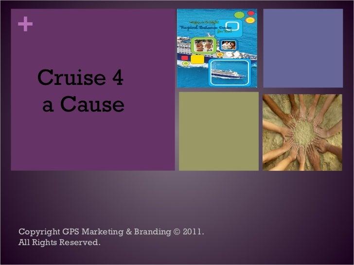 <ul><li>Cruise 4  a Cause </li></ul>Copyright GPS Marketing & Branding © 2011. All Rights Reserved.