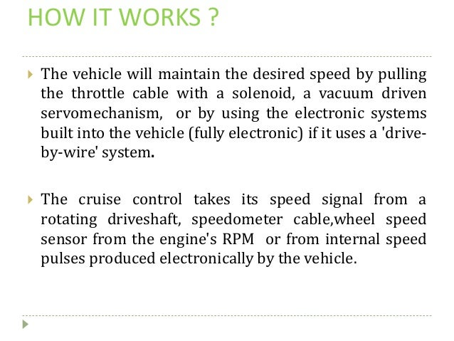 HOW IT WORKS ?  The vehicle will maintain the desired speed by pulling the throttle cable with a solenoid, a vacuum drive...