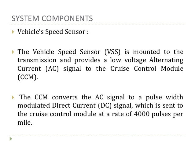 SYSTEM COMPONENTS  Vehicle's Speed Sensor :  The Vehicle Speed Sensor (VSS) is mounted to the transmission and provides ...