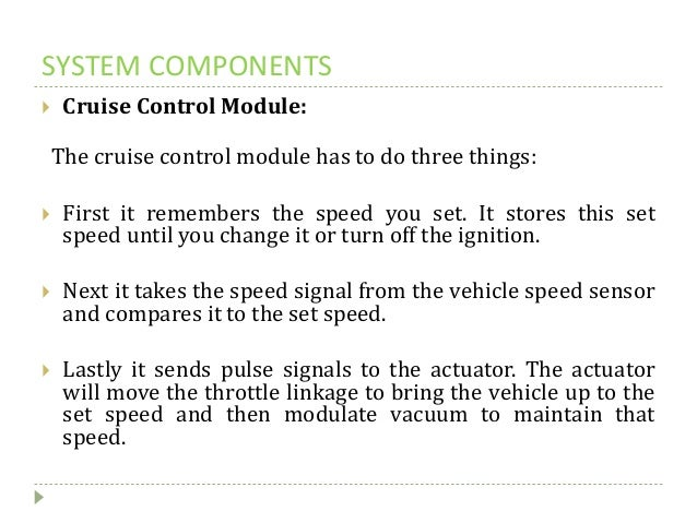 SYSTEM COMPONENTS  Cruise Control Module: The cruise control module has to do three things:  First it remembers the spee...