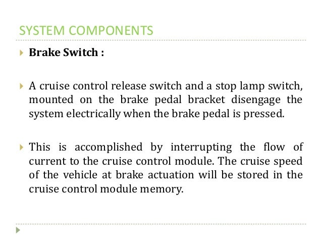 SYSTEM COMPONENTS  Brake Switch :  A cruise control release switch and a stop lamp switch, mounted on the brake pedal br...