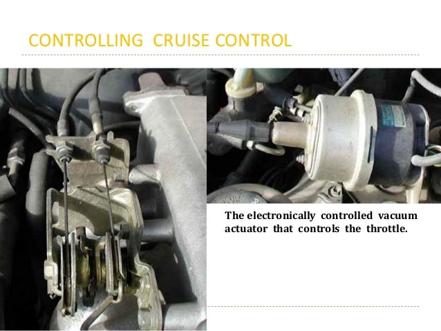 CONTROLLING CRUISE CONTROL The electronically controlled vacuum actuator that controls the throttle.