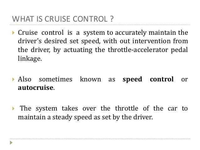 WHAT IS CRUISE CONTROL ?  Cruise control is a system to accurately maintain the driver's desired set speed, with out inte...