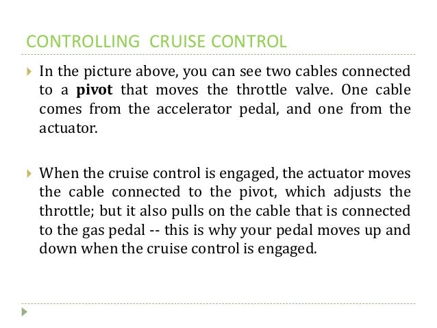 CONTROLLING CRUISE CONTROL  In the picture above, you can see two cables connected to a pivot that moves the throttle val...