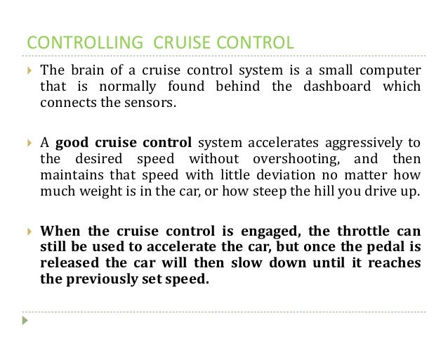 CONTROLLING CRUISE CONTROL  The brain of a cruise control system is a small computer that is normally found behind the da...