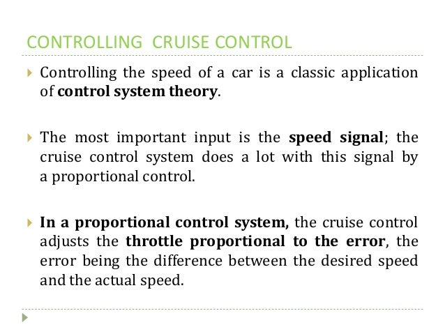 CONTROLLING CRUISE CONTROL  Controlling the speed of a car is a classic application of control system theory.  The most ...