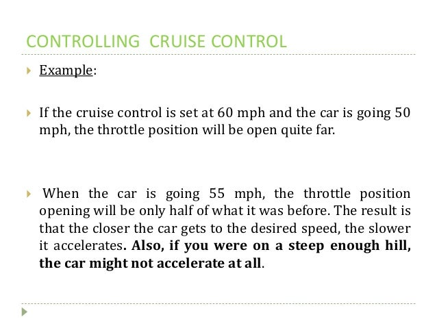 CONTROLLING CRUISE CONTROL  Example:  If the cruise control is set at 60 mph and the car is going 50 mph, the throttle p...