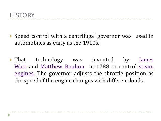 HISTORY  Speed control with a centrifugal governor was used in automobiles as early as the 1910s.  That technology was i...