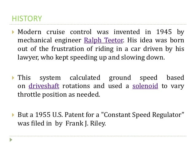 HISTORY  Modern cruise control was invented in 1945 by mechanical engineer Ralph Teetor. His idea was born out of the fru...