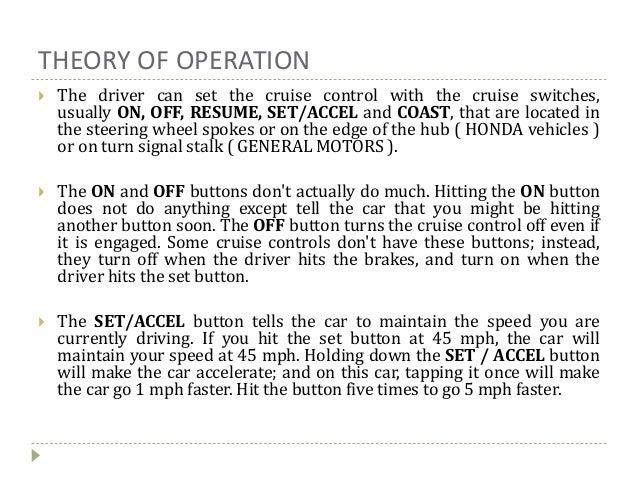 THEORY OF OPERATION  The driver can set the cruise control with the cruise switches, usually ON, OFF, RESUME, SET/ACCEL a...